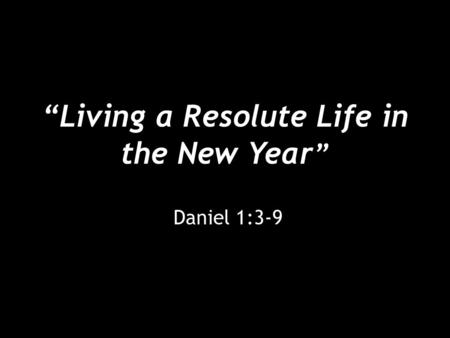 """Living a Resolute Life in the New Year "" Daniel 1:3-9."