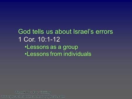 God tells us about Israel's errors 1 Cor. 10:1-12 Lessons as a group Lessons from individuals.