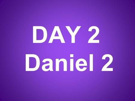 DAY 2 Daniel 2. In the 2 nd year of his reign, Nebuchanezzer had a strange dream. His mind was troubled, and he could not sleep.