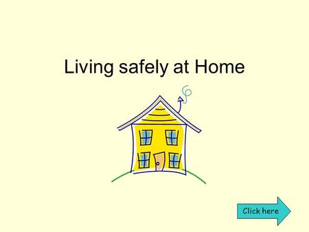 Living safely at Home Click here. What dangers are in the home? Click on the room After visiting all the rooms click here.