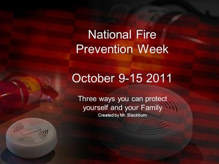 National Fire Prevention Week October 9-15 2011 Three ways you can protect yourself and your Family Created by Mr. Blackburn.