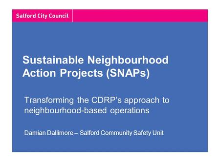 Sustainable Neighbourhood Action Projects (SNAPs) Transforming the CDRP's approach to neighbourhood-based operations Damian Dallimore – Salford Community.