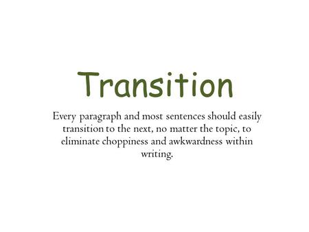 Transition Every paragraph and most sentences should easily transition to the next, no matter the topic, to eliminate choppiness and awkwardness within.