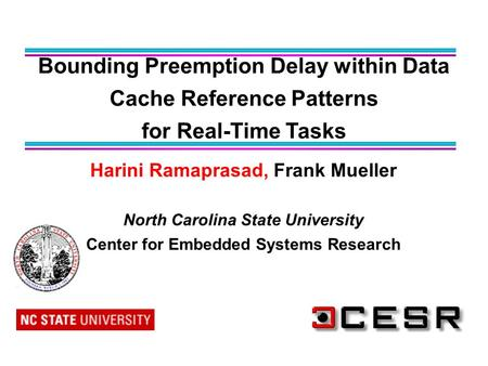 Harini Ramaprasad, Frank Mueller North Carolina State University Center for Embedded Systems Research Bounding Preemption Delay within Data Cache Reference.