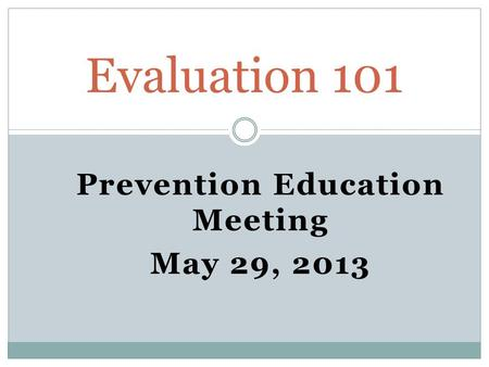 Prevention Education Meeting May 29, 2013 Evaluation 101.
