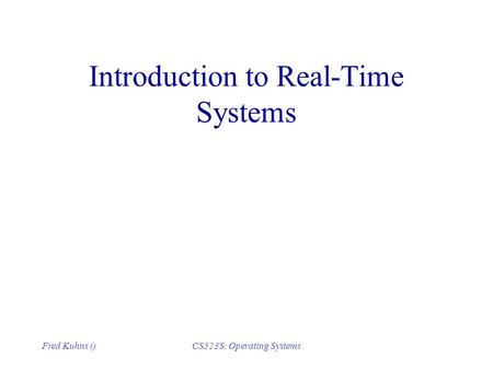 Fred Kuhns ()CS523S: Operating Systems Introduction to Real-Time Systems.
