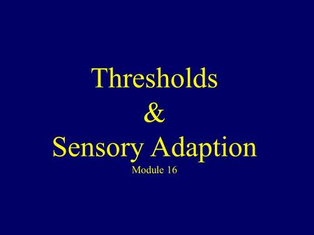 Thresholds & Sensory Adaption Module 16. Principles of Sensation All senses receive stimuli on receptor cells then transform it to action potential then.