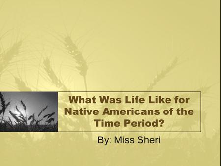 What Was Life Like for Native Americans of the Time Period? By: Miss Sheri.
