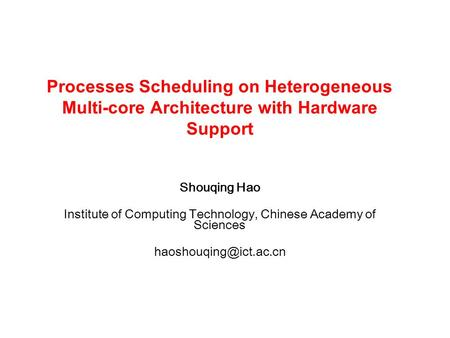 Shouqing Hao Institute of Computing Technology, Chinese Academy of Sciences Processes Scheduling on Heterogeneous Multi-core Architecture.