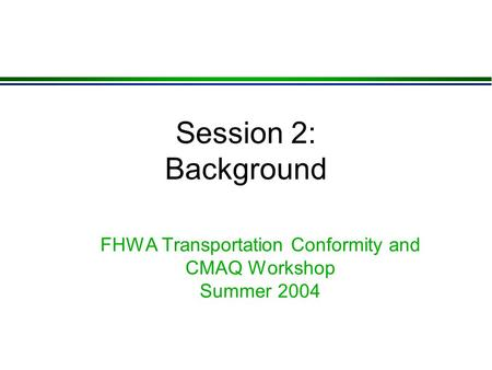 Session 2: Background FHWA Transportation Conformity and CMAQ Workshop Summer 2004.
