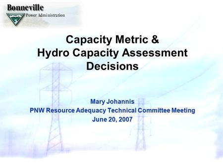 Capacity Metric & Hydro Capacity Assessment Decisions Mary Johannis PNW Resource Adequacy Technical Committee Meeting June 20, 2007.