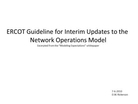 "ERCOT Guideline for Interim Updates to the Network Operations Model Excerpted from the ""Modeling Expectations"" whitepaper 7-6-2010 D.W. Rickerson."