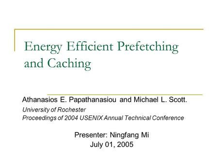 Energy Efficient Prefetching and Caching Athanasios E. Papathanasiou and Michael L. Scott. University of Rochester Proceedings of 2004 USENIX Annual Technical.