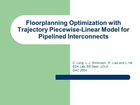 Floorplanning Optimization with Trajectory Piecewise-Linear Model for Pipelined Interconnects C. Long, L. J. Simonson, W. Liao and L. He EDA Lab, EE Dept.