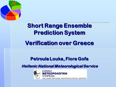 Short Range Ensemble Prediction System Verification over Greece Petroula Louka, Flora Gofa Hellenic National Meteorological Service.