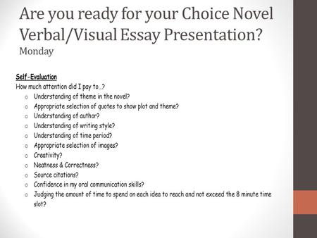 Are you ready for your Choice Novel Verbal/Visual Essay Presentation? Monday.
