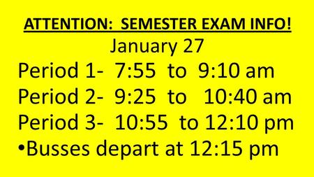 ATTENTION: SEMESTER EXAM INFO! January 27 Period 1- 7:55 to 9:10 am Period 2- 9:25 to 10:40 am Period 3- 10:55 to 12:10 pm Busses depart at 12:15 pm.