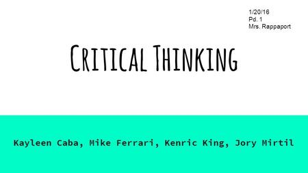 Critical Thinking Kayleen Caba, Mike Ferrari, Kenric King, Jory Mirtil 1/20/16 Pd. 1 Mrs. Rappaport.