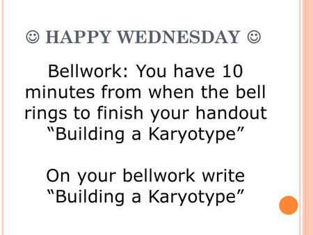 "HAPPY WEDNESDAY Bellwork: You have 10 minutes from when the bell rings to finish your handout ""Building a Karyotype"" On your bellwork write ""Building a."
