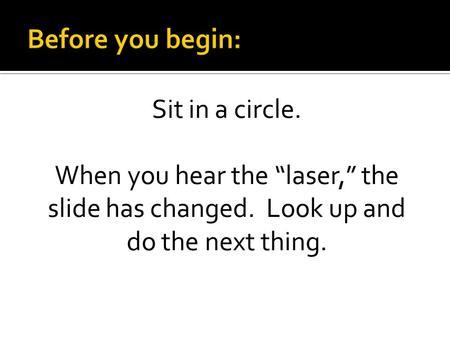 "Sit in a circle. When you hear the ""laser,"" the slide has changed. Look up and do the next thing."