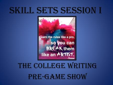 Skill Sets Session I The College Writing Pre-Game Show.