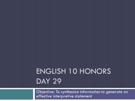 ENGLISH 10 HONORS DAY 29 Objective: To synthesize information to generate an effective interpretive statement.