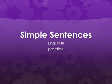 Simple Sentences English III practice. Simple Sentences  SIMPLE SENTENCES have only one IC (Independent Clause) and express only one main idea.  I love.