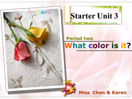 Starter Unit 3 Period two What color is it? Miss Chen & Karen.