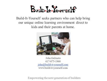 Empowering the next generation of builders Build-It-Yourself seeks partners who can help bring our unique online learning environment direct to kids and.