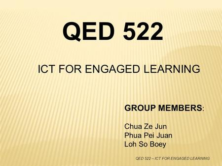 QED 522 – ICT FOR ENGAGED LEARNING ICT FOR ENGAGED LEARNING QED 522 GROUP MEMBERS : Chua Ze Jun Phua Pei Juan Loh So Boey.