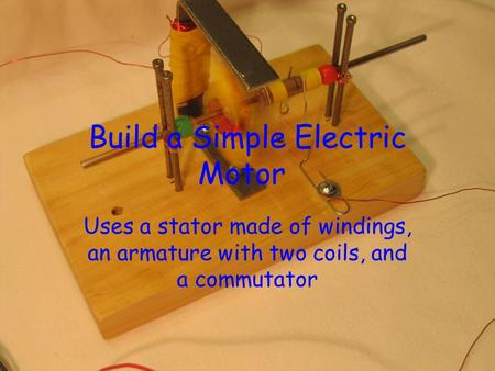 Build a Simple Electric Motor Uses a stator made of windings, an armature with two coils, and a commutator.