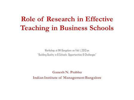 "Role of Research in Effective Teaching in Business Schools Workshop at IIM Bangalore on Feb 1, 2013 on ""Building Quality in B Schools: Opportunities &"