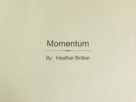 Momentum By: Heather Britton. Momentum Momentum is a product of an objects mass and velocity Momentum is a vector quantity which means it has both magnitude.