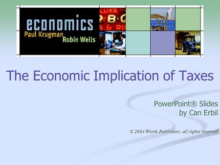 The Economic Implication of Taxes PowerPoint® Slides by Can Erbil © 2004 Worth Publishers, all rights reserved.