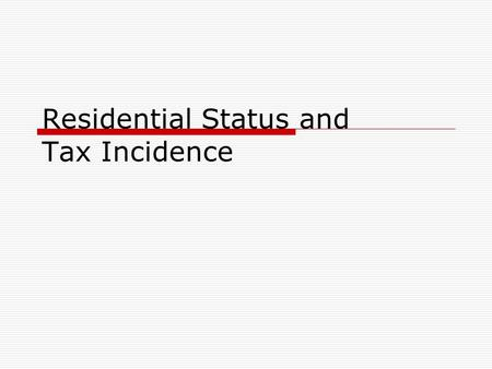 Residential Status and Tax Incidence.  Residential Status is not the same as Citizenship  Income may be earned outside India but taxed and Income earned.