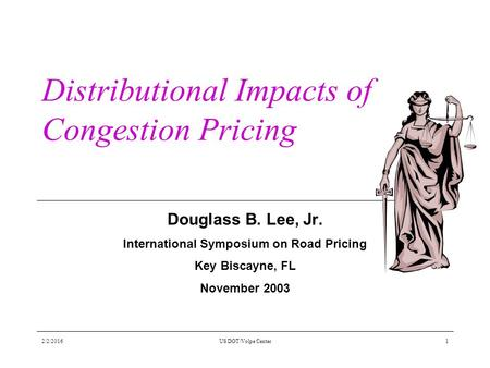 2/2/2016US DOT/Volpe Center1 Distributional Impacts of Congestion Pricing Douglass B. Lee, Jr. International Symposium on Road Pricing Key Biscayne, FL.