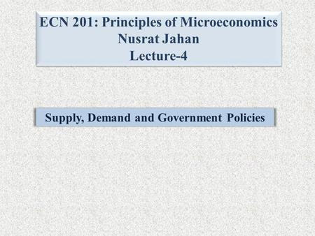 ECN 201: Principles of Microeconomics Nusrat Jahan Lecture-4 ECN 201: Principles of Microeconomics Nusrat Jahan Lecture-4 Supply, Demand and Government.
