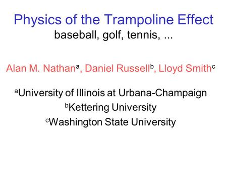 Physics of the Trampoline Effect baseball, golf, tennis,... Alan M. Nathan a, Daniel Russell b, Lloyd Smith c a University of Illinois at Urbana-Champaign.