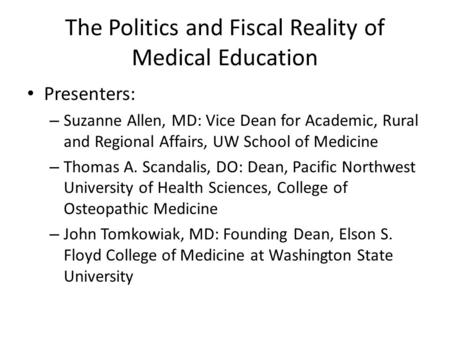 The Politics and Fiscal Reality of Medical Education Presenters: – Suzanne Allen, MD: Vice Dean for Academic, Rural and Regional Affairs, UW School of.