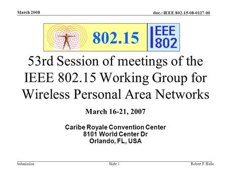Doc.: IEEE 802.15-08-0127-00 Submission March 2008 Robert F. HeileSlide 1 802.15 53rd Session of meetings of the IEEE 802.15 Working Group for Wireless.