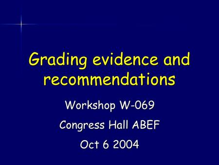 Grading evidence and recommendations Workshop W-069 Congress Hall ABEF Oct 6 2004.