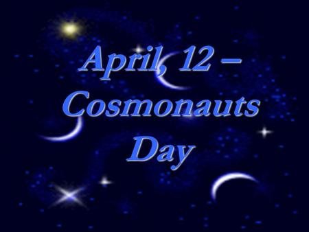 April, 12 – Cosmonauts Day. Yuri Gagarin 1934 – 1968.