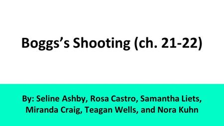 Boggs's Shooting (ch. 21-22) By: Seline Ashby, Rosa Castro, Samantha Liets, Miranda Craig, Teagan Wells, and Nora Kuhn.