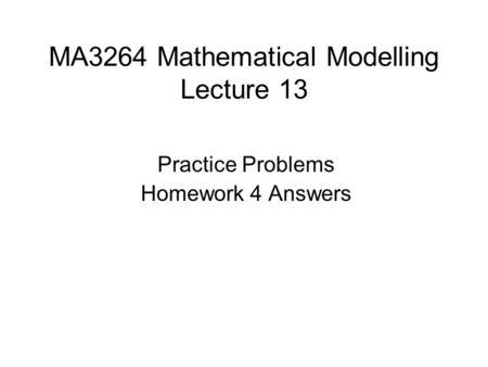 MA3264 Mathematical Modelling Lecture 13 Practice Problems Homework 4 Answers.