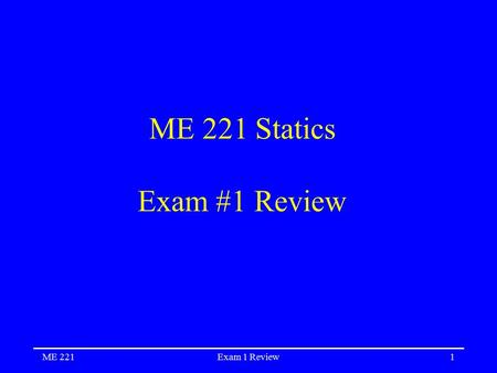 ME 221Exam 1 Review1 ME 221 Statics Exam #1 Review.