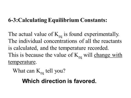 6-3:Calculating Equilibrium Constants: The actual value of K eq is found experimentally. The individual concentrations of all the reactants is calculated,