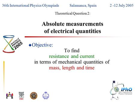 36th International Physics OlympiadsSalamanca, Spain2 -12 July 2005 Theoretical Question 2: Absolute measurements of electrical quantities u Objective: