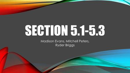 SECTION 5.1-5.3 Madison Evans, Mitchell Peters, Ryder Briggs.
