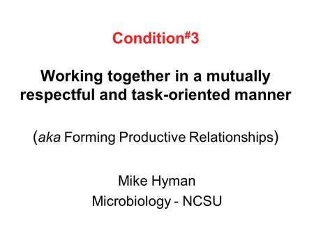 Condition # 3 Working together in a mutually respectful and task-oriented manner ( aka Forming Productive Relationships ) Mike Hyman Microbiology - NCSU.