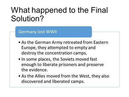 What happened to the Final Solution? As the German Army retreated from Eastern Europe, they attempted to empty and destroy the concentration camps. In.
